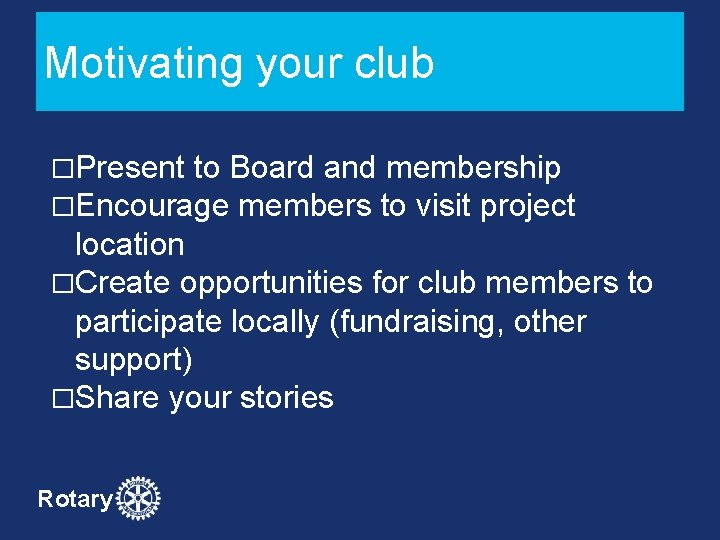 Motivating your club �Present to Board and membership �Encourage members to visit project location