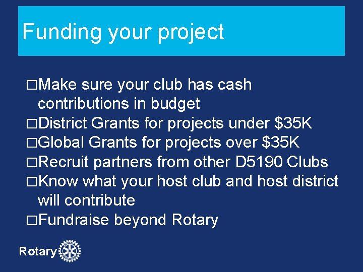 Funding your project �Make sure your club has cash contributions in budget �District Grants