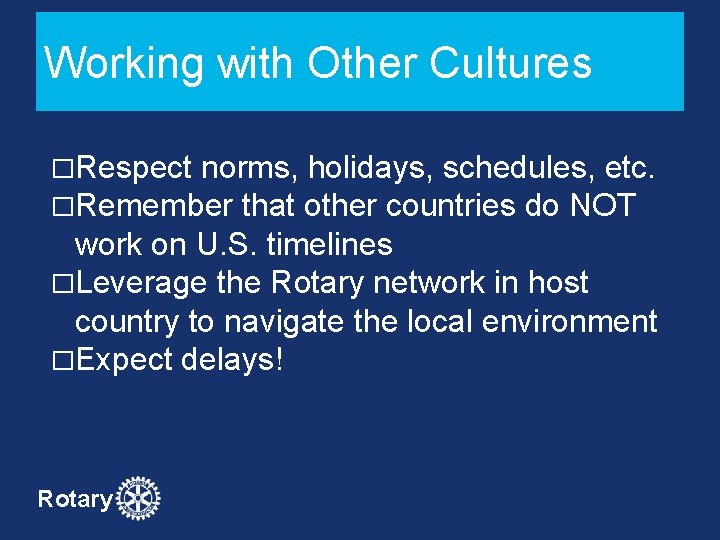 Working with Other Cultures �Respect norms, holidays, schedules, etc. �Remember that other countries do