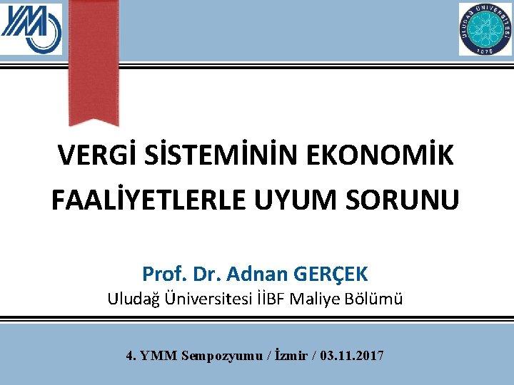 VERGİ SİSTEMİNİN EKONOMİK FAALİYETLERLE UYUM SORUNU Prof. Dr. Adnan GERÇEK Uludağ Üniversitesi İİBF Maliye