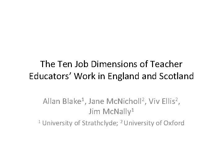 The Ten Job Dimensions of Teacher Educators' Work in England Scotland Allan Blake 1,