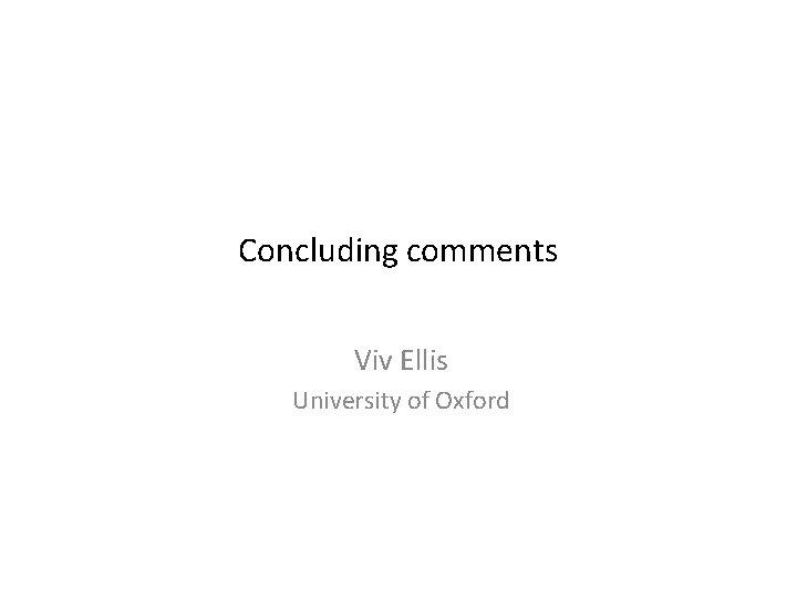 Concluding comments Viv Ellis University of Oxford