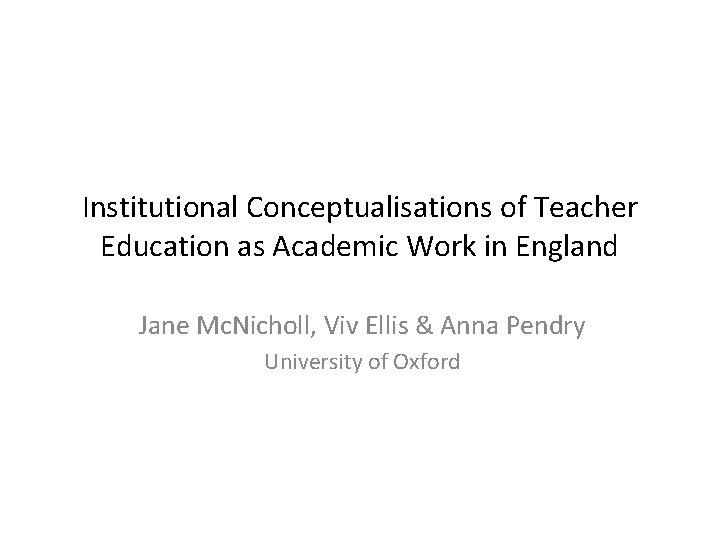 Institutional Conceptualisations of Teacher Education as Academic Work in England Jane Mc. Nicholl, Viv