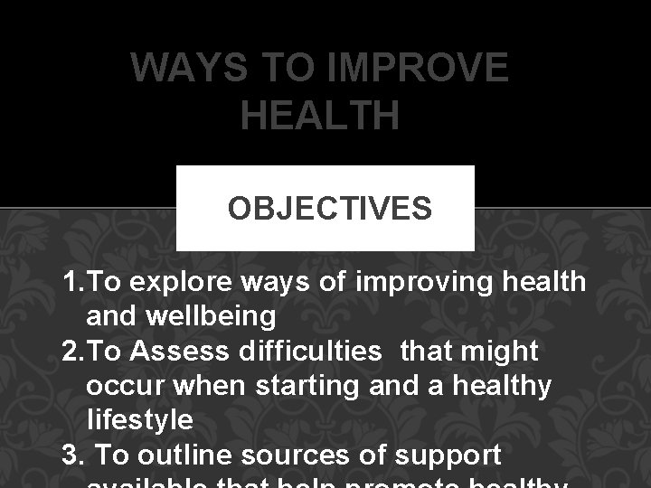 WAYS TO IMPROVE HEALTH OBJECTIVES 1. To explore ways of improving health and wellbeing