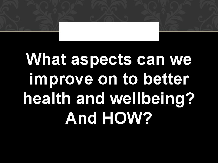 What aspects can we improve on to better health and wellbeing? And HOW?