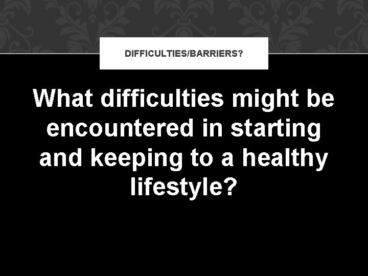 DIFFICULTIES/BARRIERS? What difficulties might be encountered in starting and keeping to a healthy lifestyle?