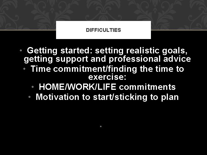 DIFFICULTIES • Getting started: setting realistic goals, getting support and professional advice • Time