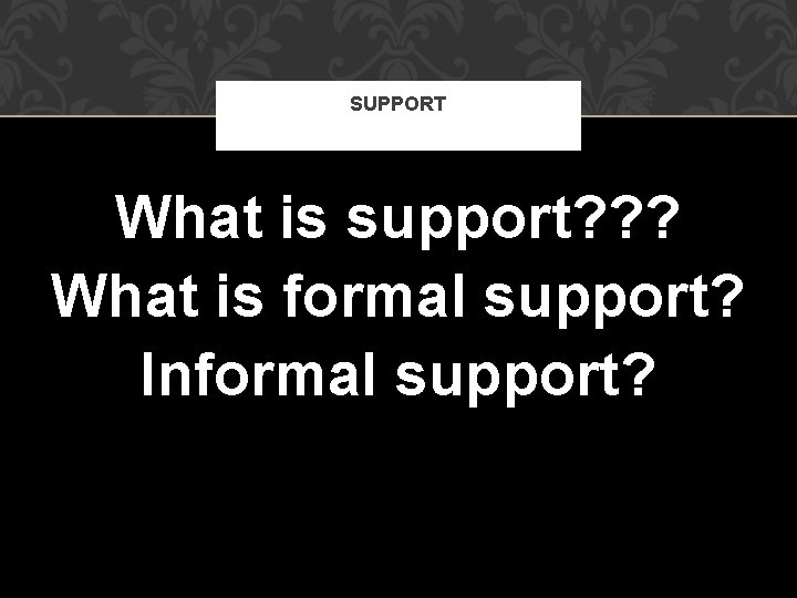 SUPPORT What is support? ? ? What is formal support? Informal support?
