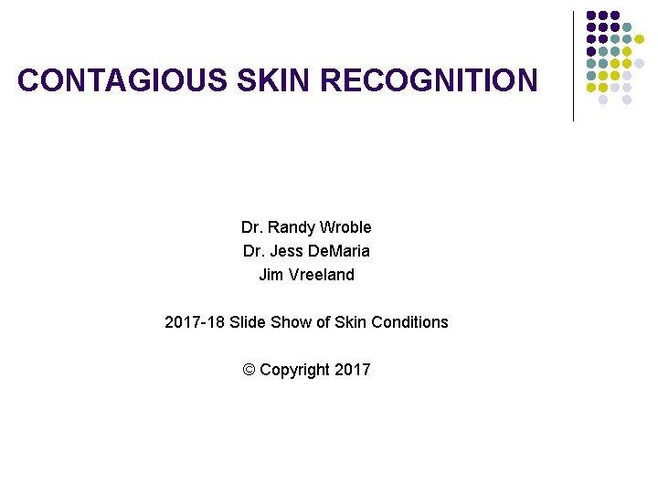CONTAGIOUS SKIN RECOGNITION Dr. Randy Wroble Dr. Jess De. Maria Jim Vreeland 2017 -18