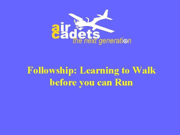Followship: Learning to Walk before you can Run