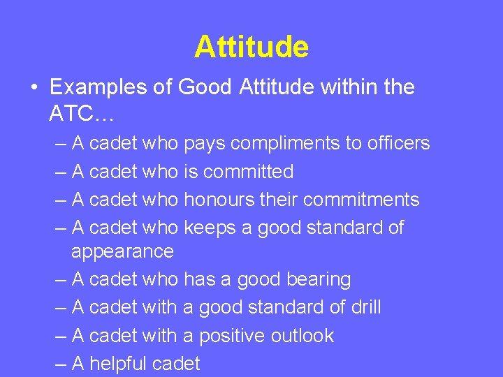 Attitude • Examples of Good Attitude within the ATC… – A cadet who pays