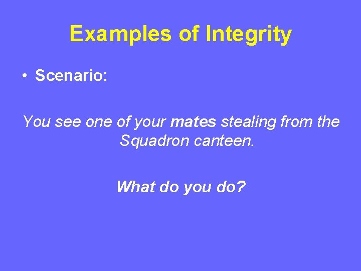 Examples of Integrity • Scenario: You see one of your mates stealing from the