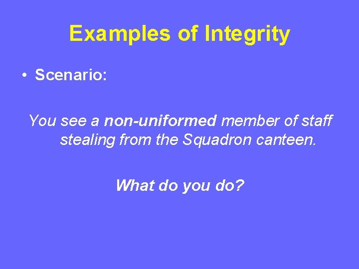 Examples of Integrity • Scenario: You see a non-uniformed member of staff stealing from