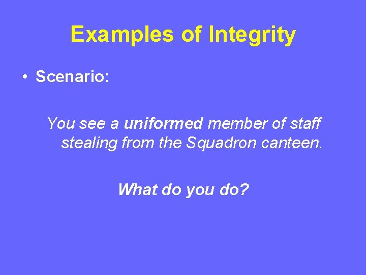 Examples of Integrity • Scenario: You see a uniformed member of staff stealing from