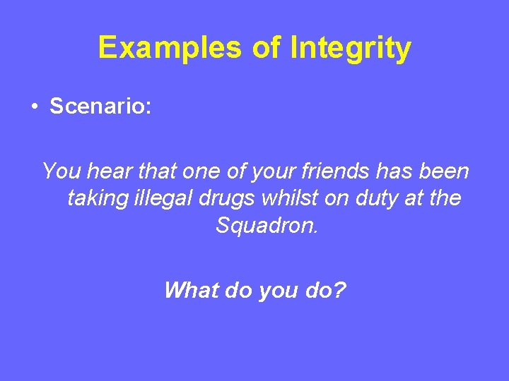 Examples of Integrity • Scenario: You hear that one of your friends has been
