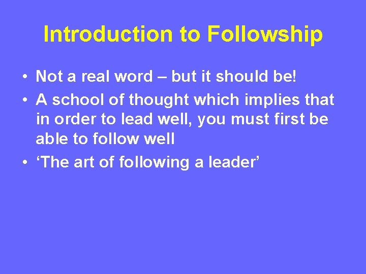 Introduction to Followship • Not a real word – but it should be! •