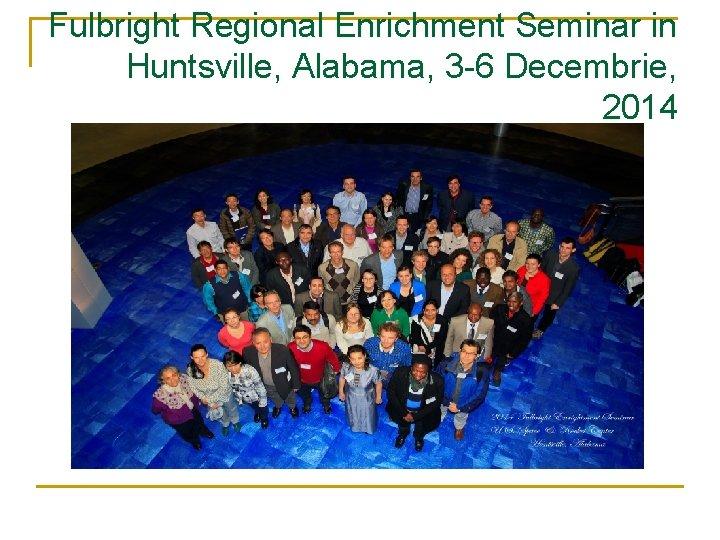 Fulbright Regional Enrichment Seminar in Huntsville, Alabama, 3 -6 Decembrie, 2014