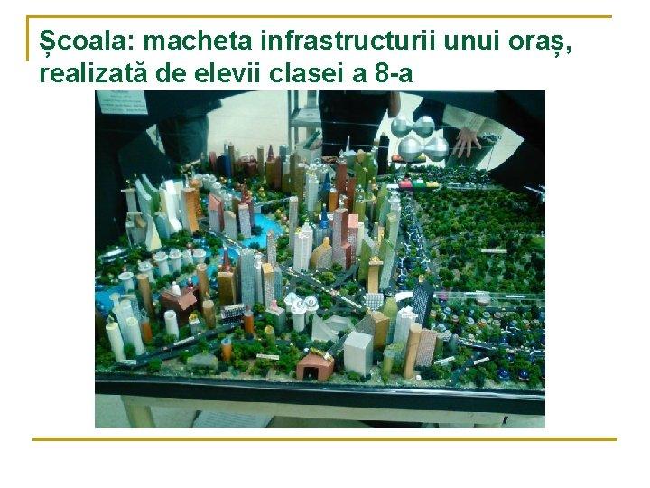Școala: macheta infrastructurii unui oraș, realizată de elevii clasei a 8 -a