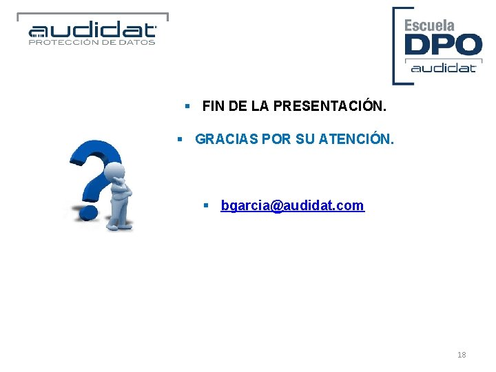 § FIN DE LA PRESENTACIÓN. § GRACIAS POR SU ATENCIÓN. § bgarcia@audidat. com 18