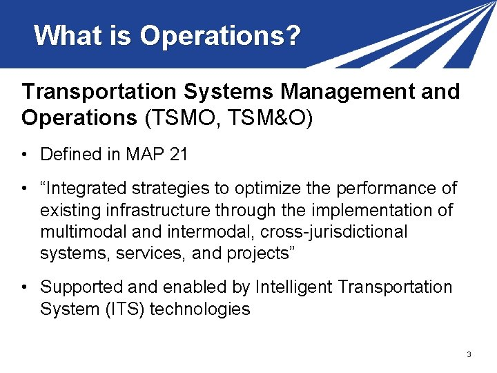 What is Operations? Transportation Systems Management and Operations (TSMO, TSM&O) • Defined in MAP