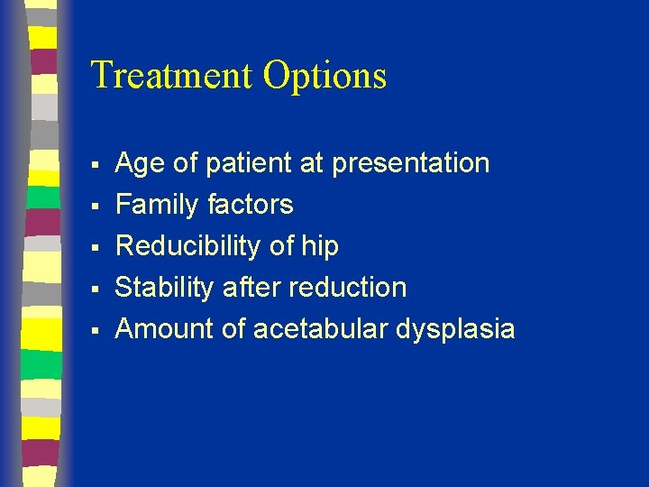 Treatment Options § § § Age of patient at presentation Family factors Reducibility of