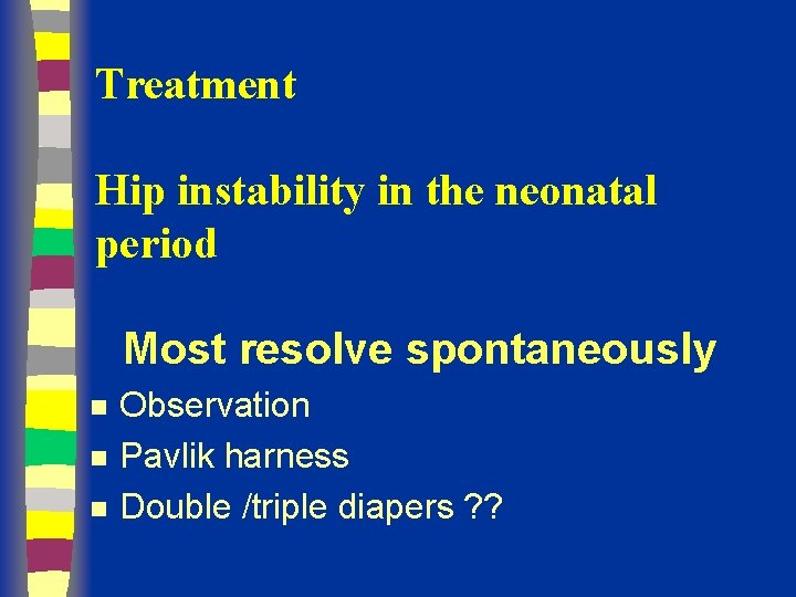 Treatment Hip instability in the neonatal period Most resolve spontaneously n n n Observation