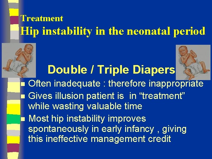 Treatment Hip instability in the neonatal period Double / Triple Diapers n n n