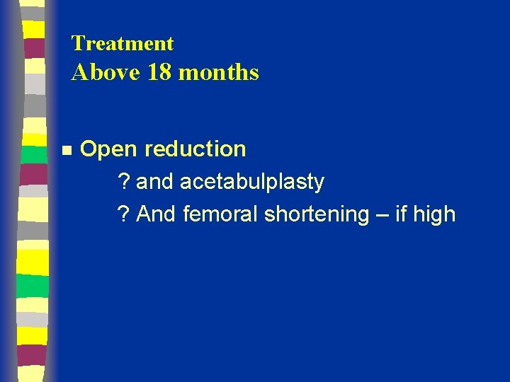 Treatment Above 18 months n Open reduction ? and acetabulplasty ? And femoral shortening