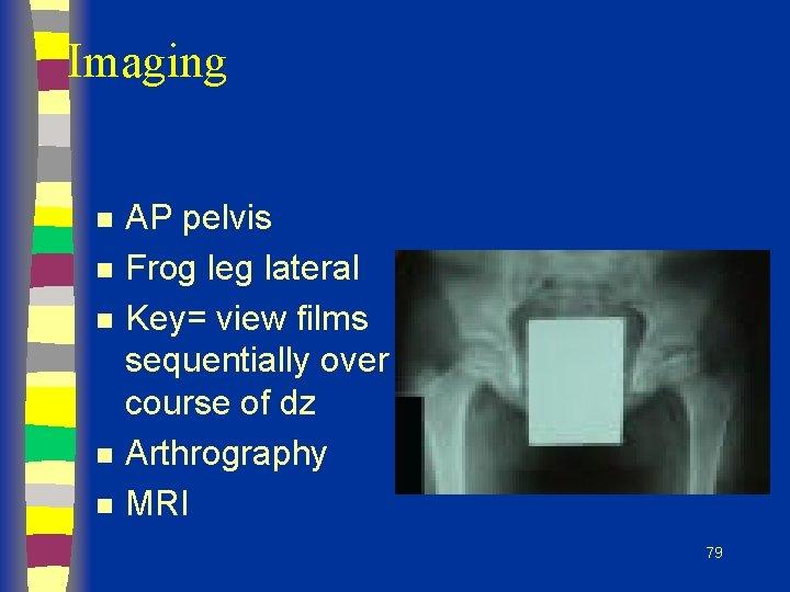 Imaging n n n AP pelvis Frog leg lateral Key= view films sequentially over
