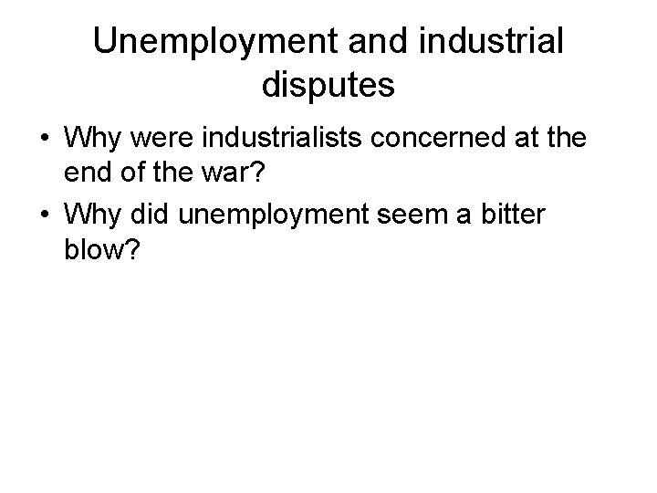 Unemployment and industrial disputes • Why were industrialists concerned at the end of the