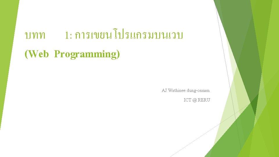 บทท 1: การเขยนโปรแกรมบนเวบ (Web Programming) AJ Wathinee dung-onnam ICT @ RERU