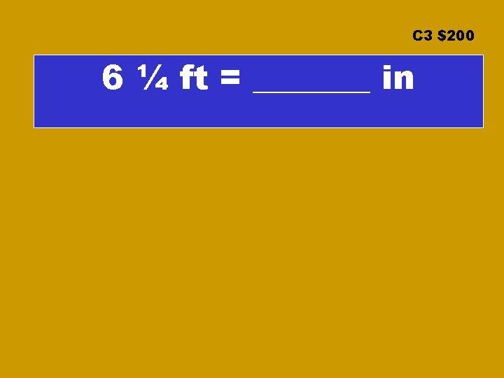 C 3 $200 6 ¼ ft = _______ in