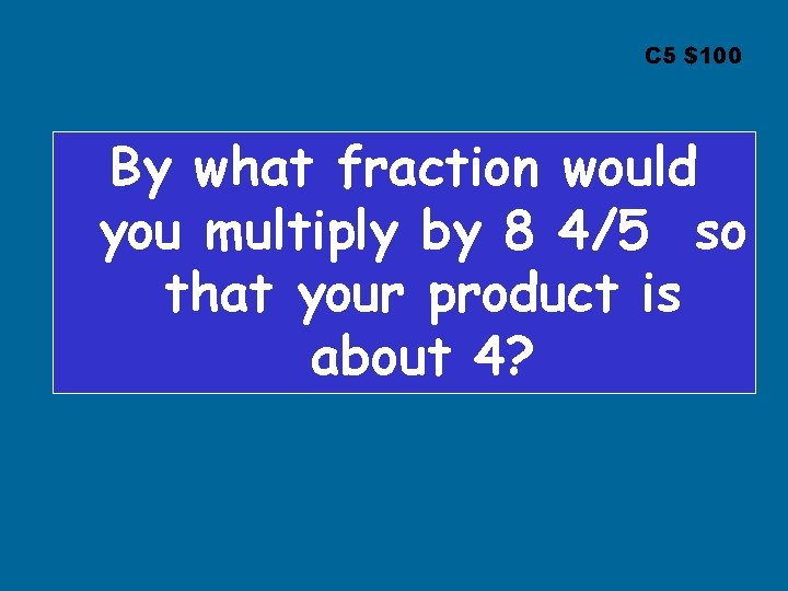 C 5 $100 By what fraction would you multiply by 8 4/5 so that