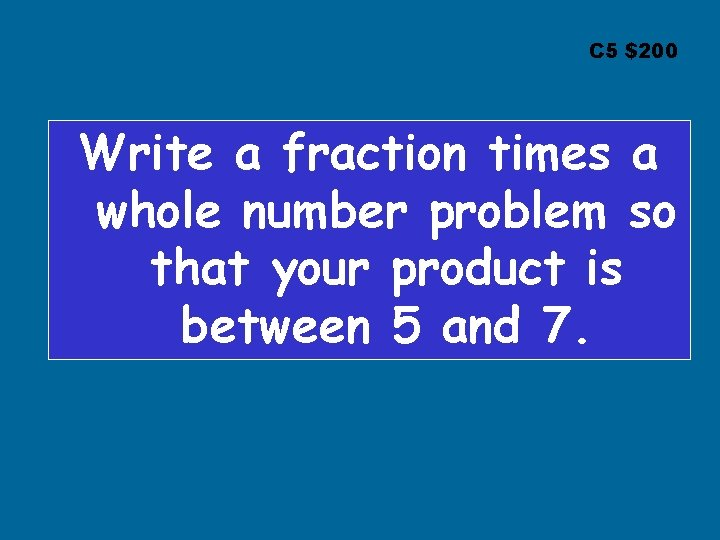 C 5 $200 Write a fraction times a whole number problem so that your