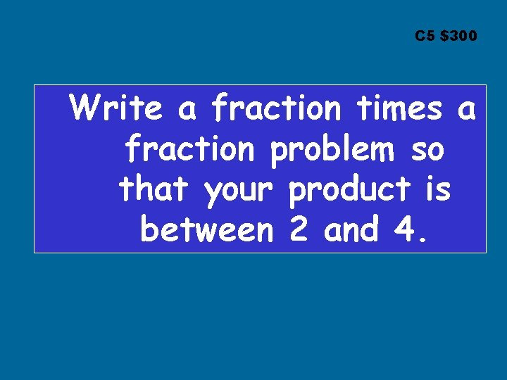 C 5 $300 Write a fraction times a fraction problem so that your product