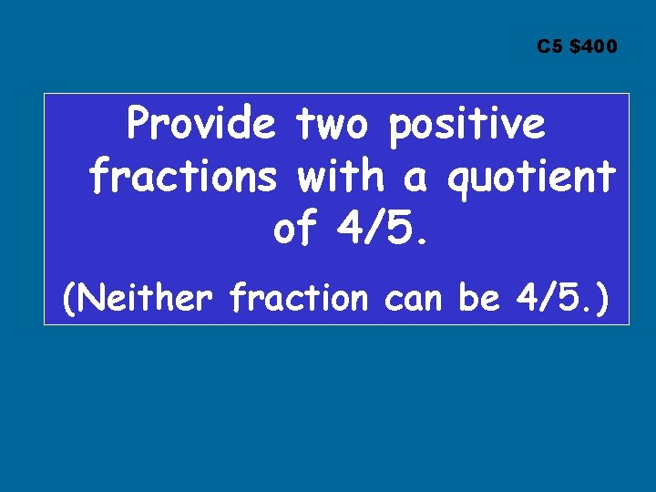 C 5 $400 Provide two positive fractions with a quotient of 4/5. (Neither fraction