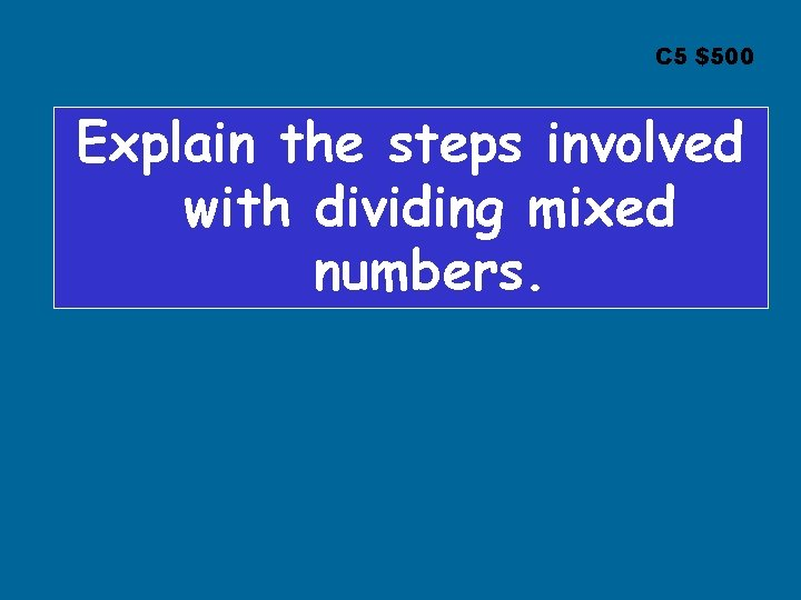 C 5 $500 Explain the steps involved with dividing mixed numbers.