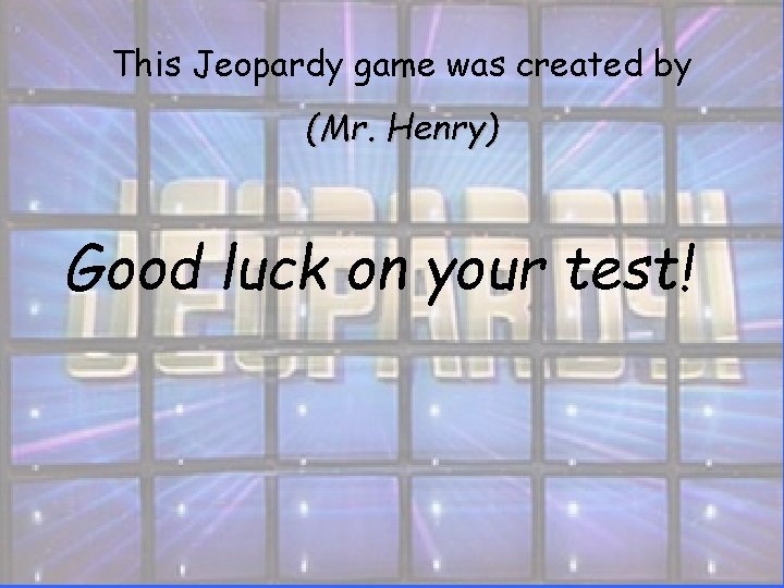 This Jeopardy game was created by (Mr. Henry) Good luck on your test!