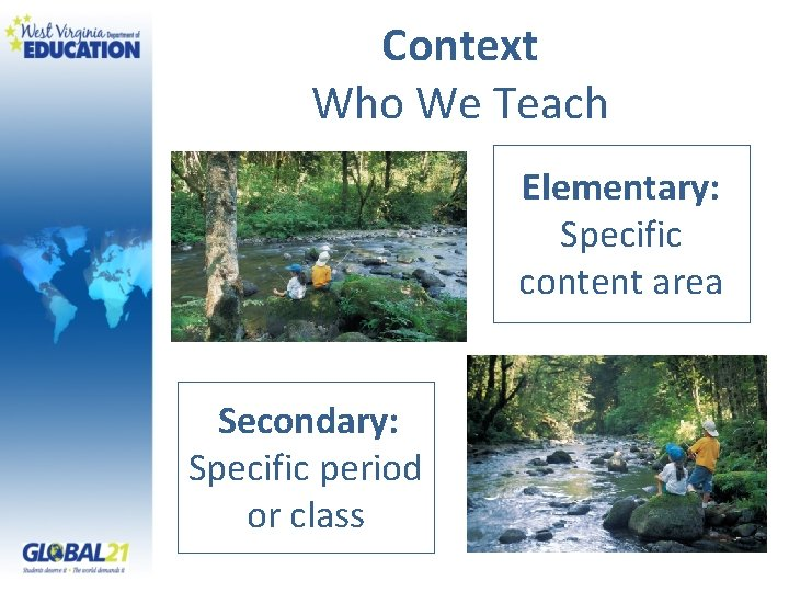 Context Who We Teach Elementary: Specific content area Secondary: Specific period or class