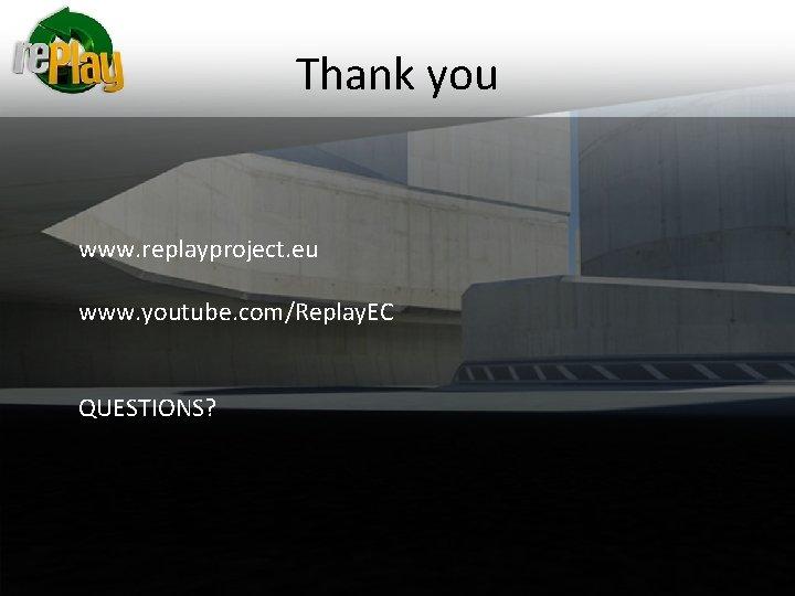 Thank you www. replayproject. eu www. youtube. com/Replay. EC QUESTIONS?