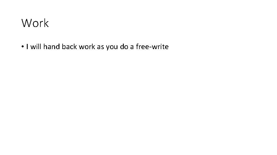 Work • I will hand back work as you do a free-write