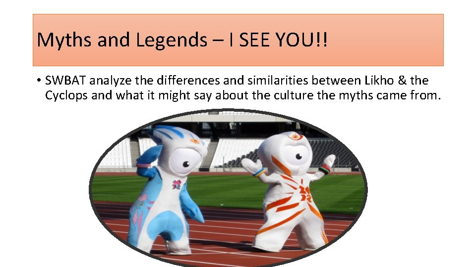 Myths and Legends – I SEE YOU!! • SWBAT analyze the differences and similarities