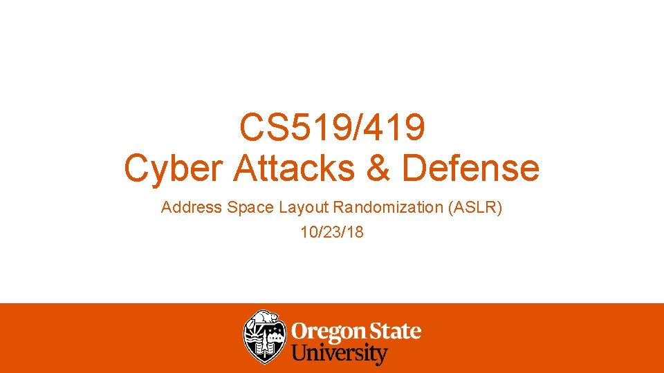 CS 519/419 Cyber Attacks & Defense Address Space Layout Randomization (ASLR) 10/23/18
