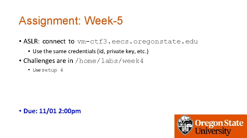 Assignment: Week-5 • ASLR: connect to vm-ctf 3. eecs. oregonstate. edu • Use the
