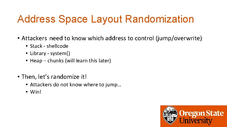 Address Space Layout Randomization • Attackers need to know which address to control (jump/overwrite)
