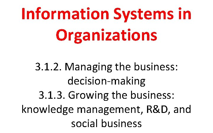 Information Systems in Organizations 3. 1. 2. Managing the business: decision-making 3. 1. 3.