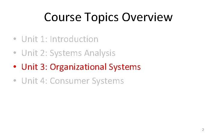 Course Topics Overview • • Unit 1: Introduction Unit 2: Systems Analysis Unit 3: