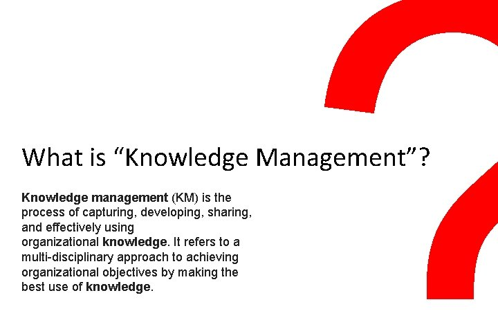 """What is """"Knowledge Management""""? Knowledge management (KM) is the process of capturing, developing, sharing,"""