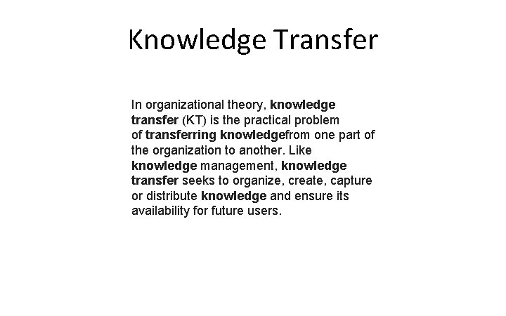 Knowledge Transfer In organizational theory, knowledge transfer (KT) is the practical problem of transferring