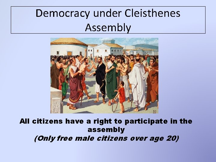 Democracy under Cleisthenes Assembly All citizens have a right to participate in the assembly